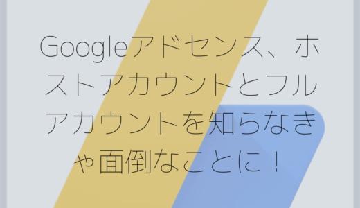 Googleアドセンス、ホストアカウントとフルアカウントを知らなきゃ面倒なことに!