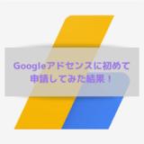 Googleアドセンスに初めて申請してみた結果!