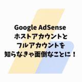 Google AdSense ホストアカウントとフルアカウントを知らなきゃ面倒なことに!