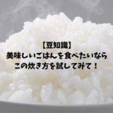 【豆知識】美味しいごはんを食べたいなら、この炊き方を試してみて!