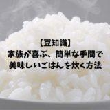 【豆知識】家族が喜ぶ、簡単な手間で美味しいごはんを炊く方法!