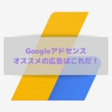 Googleアドセンス、オススメの広告はこれだ!