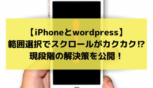 【iPhoneとwordpress】範囲選択でスクロールがカクカク⁉現段階の解決策を公開!