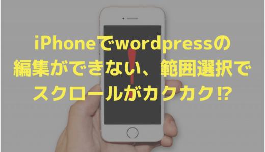 iPhoneでwordpressの編集ができない、範囲選択でスクロールがカクカク⁉