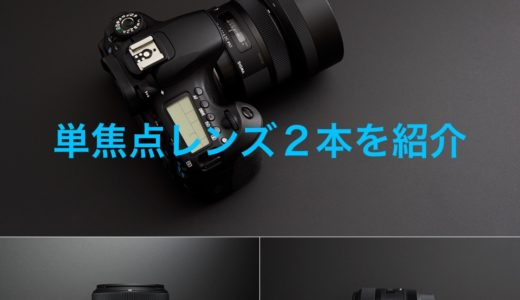 【神レンズ】単焦点レンズ2本を紹介