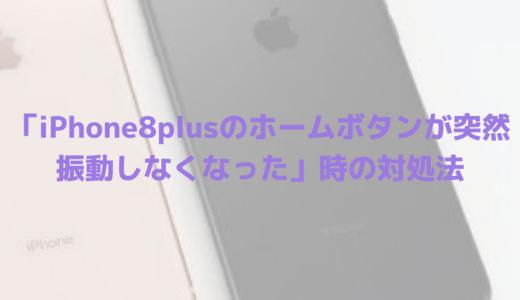 「iPhone8plusのホームボタンが突然振動しなくなった」時の対処法(直った!追記あり)