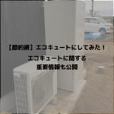 【節約術】エコキュートにしてみた!エコキュートに関する重要情報も公開!