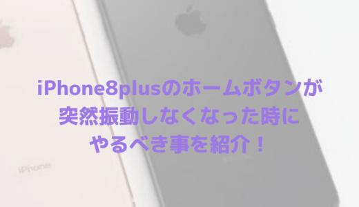 iPhone8plusのホームボタンが突然振動しなくなった時にやるべき事を紹介!