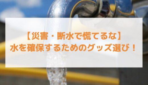 【災害・断水で慌てるな】水を確保するためのグッズ選び!