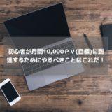 初心者が月間10,000PV(目標)に到達するために、やるべきことはこれだ!