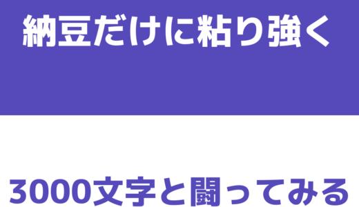 納豆だけに粘り強く3000文字と闘ってみる!!