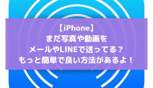 【iPhone】まだ写真や動画をメールやLINEで送ってる?もっと簡単で良い方法「エアードロップ」があるよ!