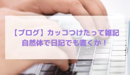 【ブログ】カッコつけたって雑記、自然体で日記でも書くか!
