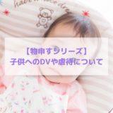 【物申すシリーズ】子供へのDVや虐待について