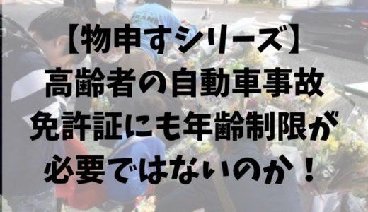 【物申すシリーズ】高齢者の自動車事故、免許証にも年齢制限が必要ではないのか!