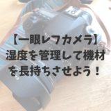 【一眼レフカメラ】湿度を管理して機材を長持ちさせよう!