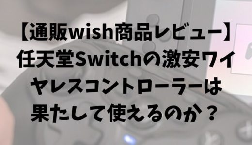 【通販wish商品レビュー】任天堂Switchの激安ワイヤレスコントローラーは果たして使えるのか?