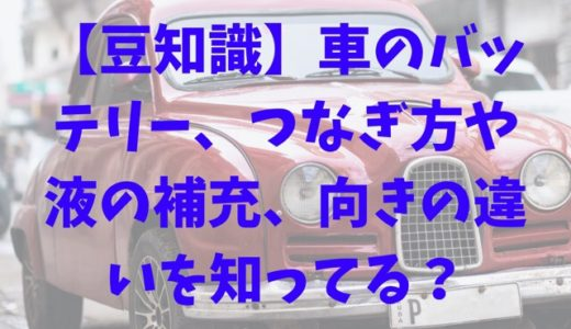 【豆知識】車のバッテリー、つなぎ方や液の補充、向きの違いを知ってる?