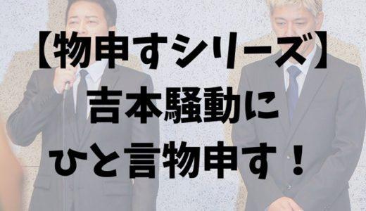 【物申すシリーズ】吉本騒動にひと言物申す!