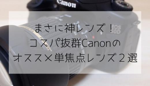 まさに神レンズ!コスパ抜群Canonのオススメ単焦点レンズ2選