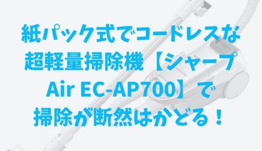紙パック式でコードレスな超軽量掃除機【シャープ Air EC-AP700】で掃除が断然はかどる!