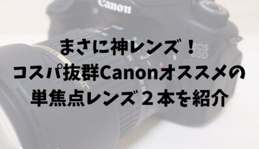 まさに神レンズ!コスパ抜群Canonオススメの単焦点レンズ2本を紹介