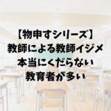 【物申すシリーズ】教師による教師イジメ、本当にくだらない教育者が多い