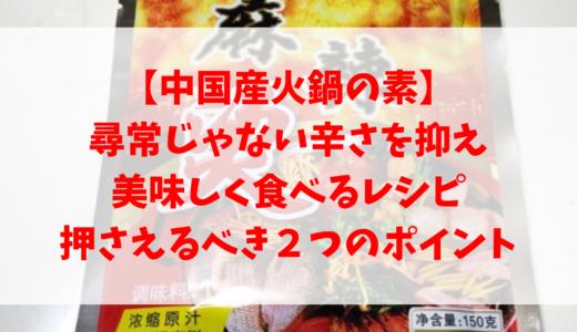 【中国産火鍋の素】尋常じゃない辛さを抑え美味しく食べるレシピ、押さえるべき2つのポイント