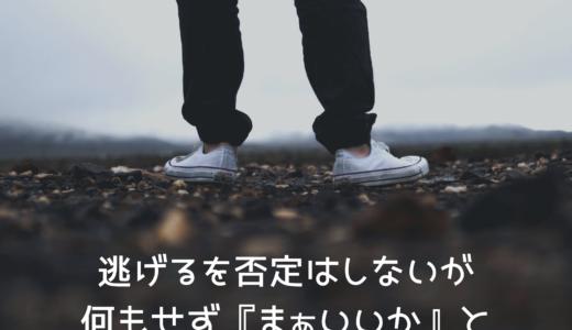 逃げるを否定はしないが、何もせず『まぁいいか』と逃げるだけの人生でいいの?