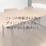 ニトリの伸張式4人掛けダイニングテーブル、伸ばせば6人掛けに!
